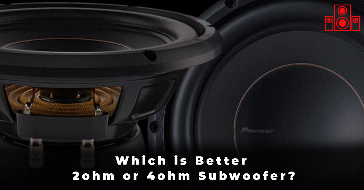 Which is Better 2ohm or 4ohm Subwoofer