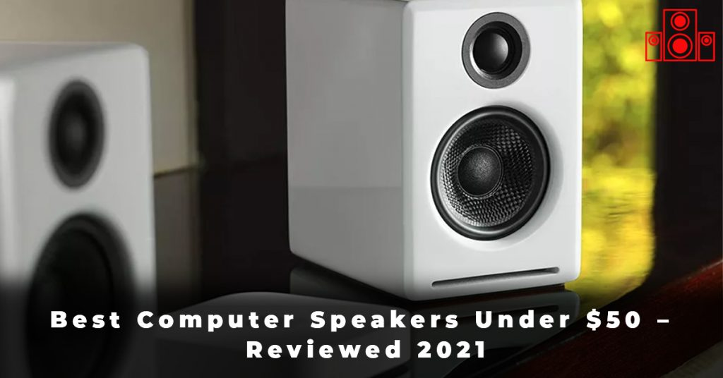 Best Computer Speakers Under $50 – Reviewed 2021