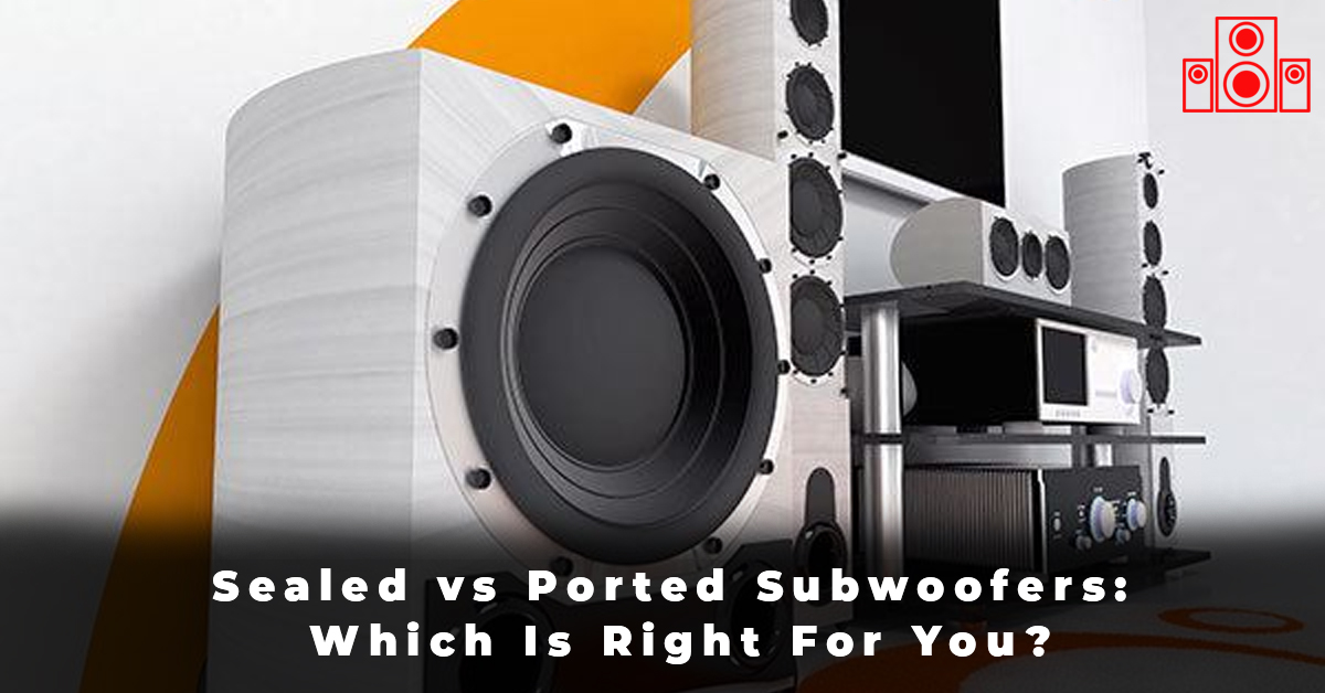 Sealed vs Ported Subwoofers Which Is Right For You