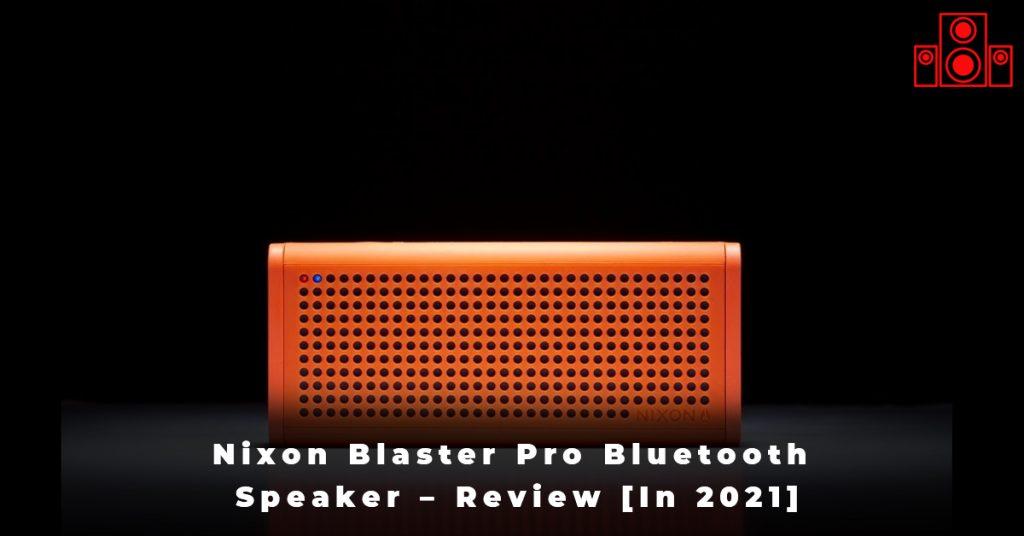 Nixon Blaster Pro Bluetooth Speaker – Review [In 2021]