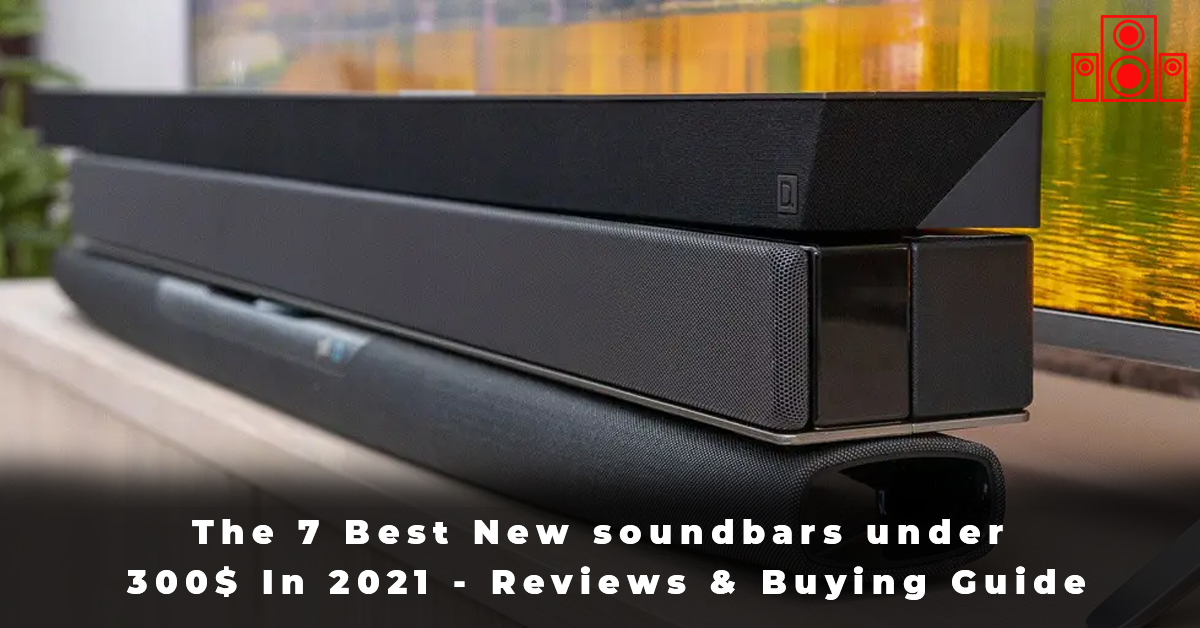 The 7 Best New soundbars under 300$ In 2021 - Reviews & Buying Guide